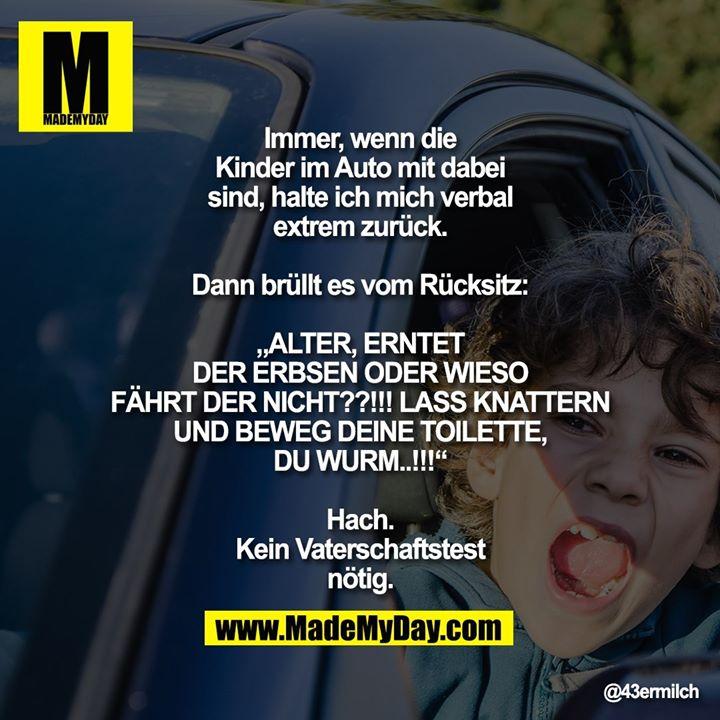"""Immer, wenn die Kinder im Auto mit dabei sind, halte ich mich verbal extrem zurück.<br /> <br /> Dann brüllt es vom Rücksitz:<br /> """"ALTER, ERNTET DER ERBSEN ODER WIESO FÄHRT DER NICHT??!!! LASS KNATTERN UND BEWEG DEINE TOILETTE, DU WURM..!!!""""<br /> <br /> Hach. Kein Vaterschaftstest nötig."""