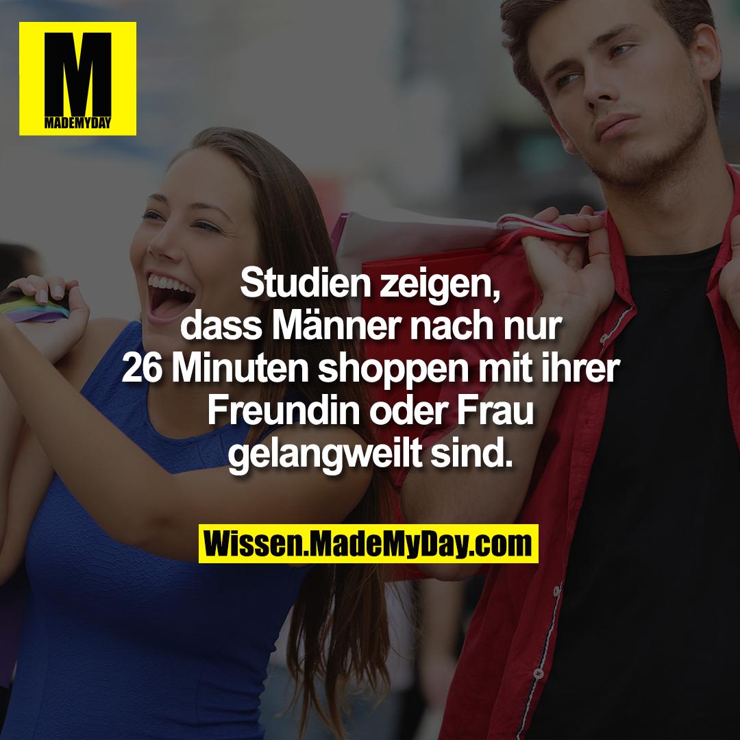 Studien zeigen, dass Männer nach nur 26 Minuten shoppen mit ihrer Freundin oder Frau gelangweilt sind.