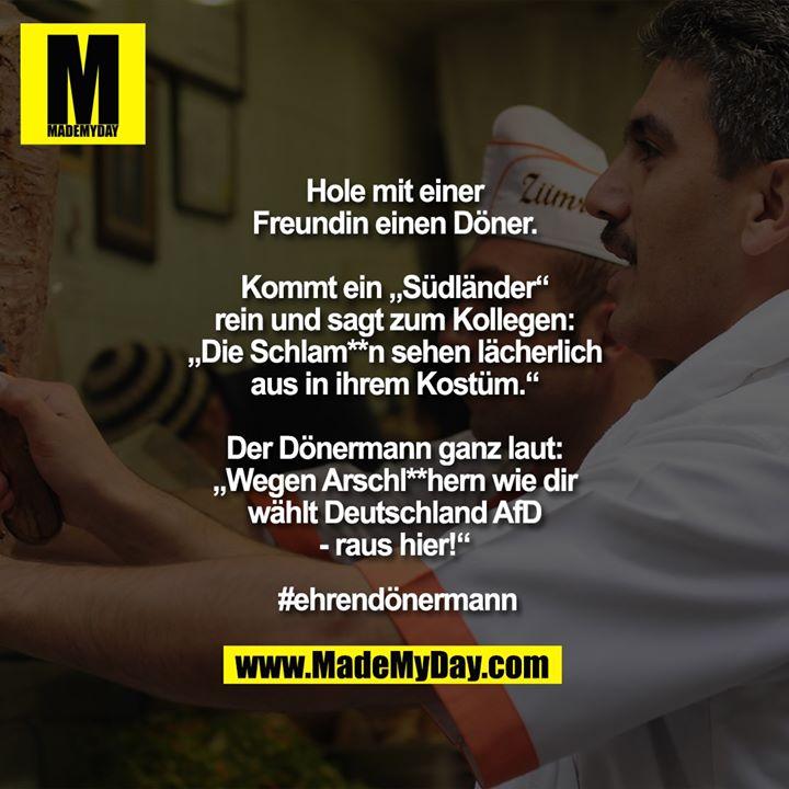 """Hole mit einer Freundin einen Döner.<br /> Kommt ein """"Südländer"""" rein und sagt zum Kollegen: """"Die Schlam**n sehen lächerlich aus in ihrem Kostüm."""" Der Dönermann ganz laut: """"Wegen Arschl**hern wie dir wählt Deutschland AfD - raus hier!""""<br /> #ehrendönermann"""