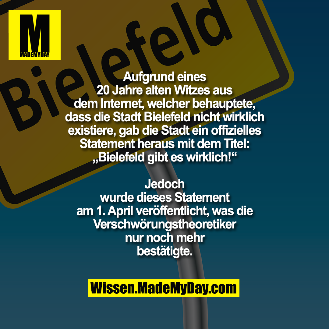 Aufgrund eines 20 Jahre alten Witzes aus dem<br /> Internet, welcher behauptete, dass die Stadt<br /> Bielefeld nicht wirklich existiere, gab die Stadt<br /> ein offizielles Statement heraus mit dem Titel:<br /> Bielefeld gibt es wirklich! Jedoch wurde dieses<br /> Statement am 1. April veröffentlicht, was die<br /> Verschwörungstheoretiker nur noch mehr<br /> bestätigte.