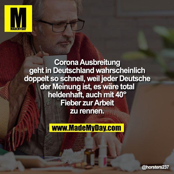 Corona Ausbreitung<br /> geht in Deutschland wahrscheinlich<br /> doppelt so schnell, weil jeder Deutsche<br /> der Meinung ist, es wäre total<br /> heldenhaft, auch mit 40°<br /> Fieber zur Arbeit<br /> zu rennen.