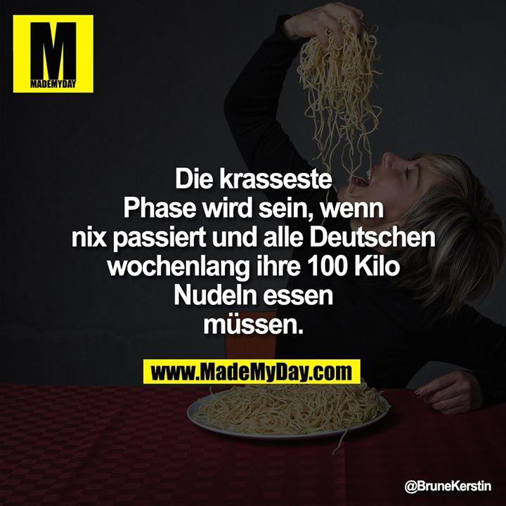 Die krasseste Phase wird sein, wenn nix passiert und alle Deutschen wochenlang ihre 100 Kilo Nudeln essen müssen.