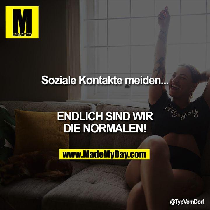 Soziale Kontakte meiden...<br /> ENDLICH SIND WIR DIE NORMALEN!