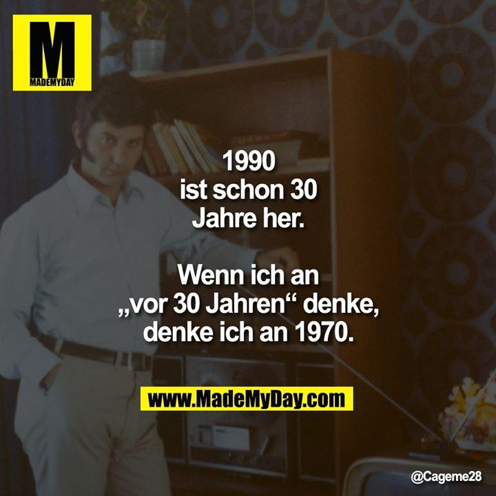 """1990 ist schon 30 Jahre her.<br /> Wenn ich an """"vor 30 Jahren"""" denke, denke ich an 1970."""