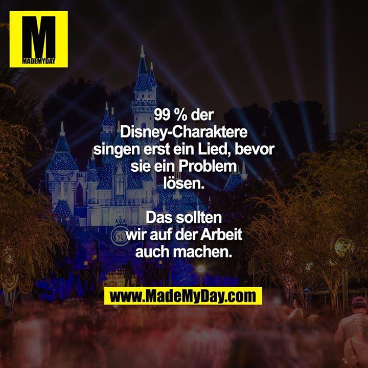 99 % der Disney-Charaktere singen erst ein Lied, bevor sie ein Problem lösen.<br /> Das sollten wir auf der Arbeit auch machen.