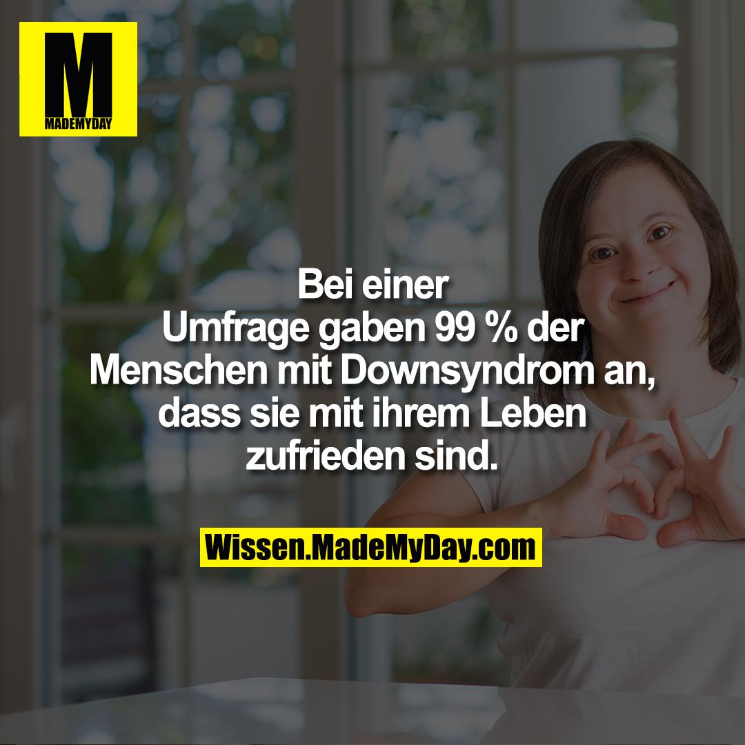 Bei einer Umfrage gaben 99 %<br /> der Menschen mit Downsyndrom<br /> an, dass sie mit ihrem Leben<br /> zufrieden sind.