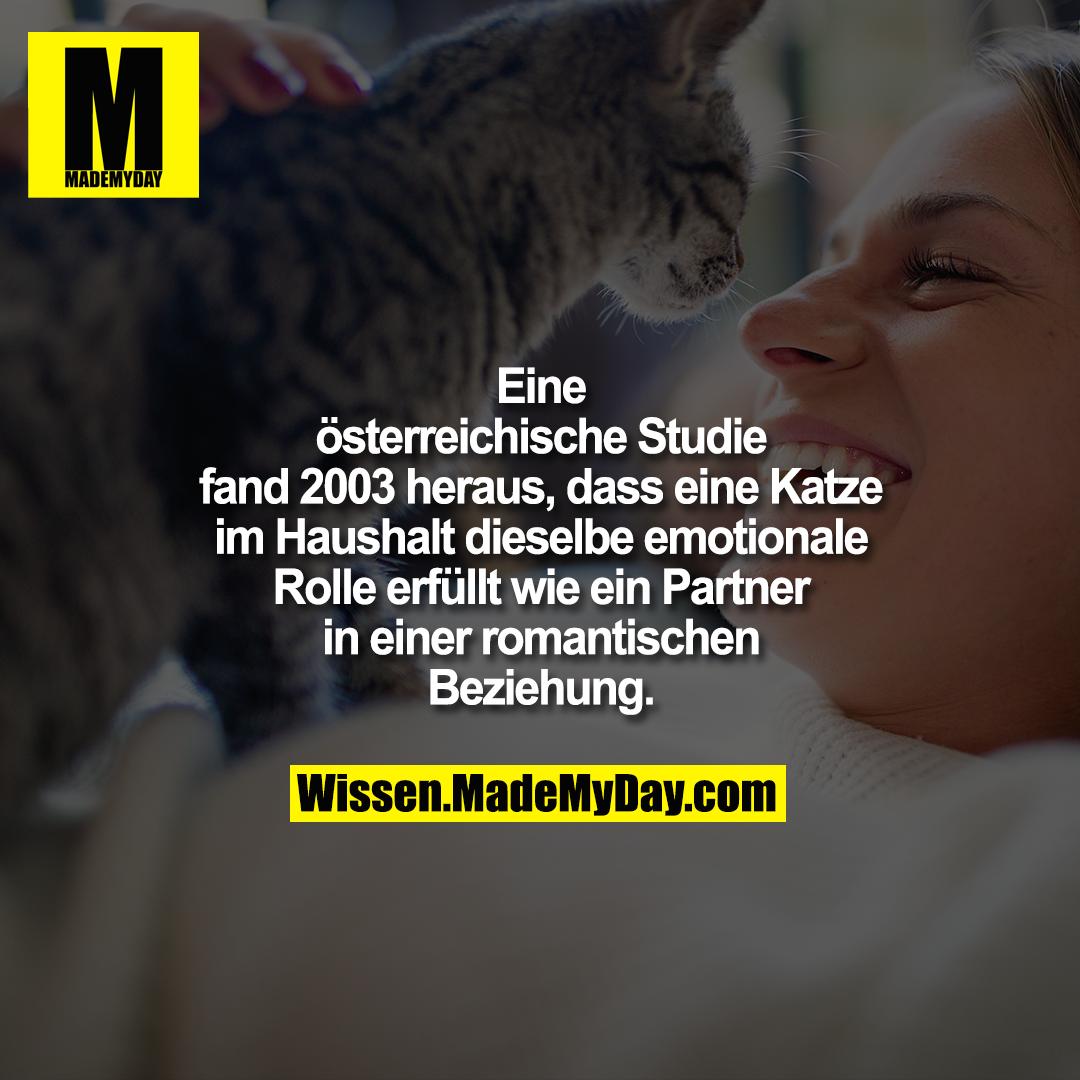 Eine österreichische Studie fand<br /> 2003 heraus, dass eine Katze im<br /> Haushalt dieselbe emotionale Rolle<br /> erfüllt wie ein Partner in einer<br /> romantischen Beziehung.