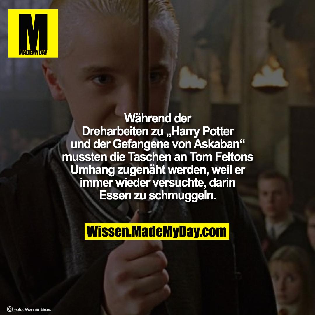 """Während der Dreharbeiten zu """"Harry Potter und der Gefangene von Askaban"""" mussten die Taschen an Tom Feltons Umhang zugenäht werden, weil er immer wieder versuchte, darin Essen zu schmuggeln."""