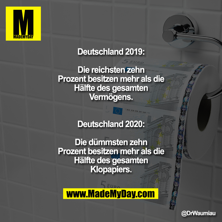 Deutschland 2019:<br /> Die reichsten zehn Prozent besitzen mehr als die Hälfte des gesamten Vermögens.<br /> <br /> Deutschland 2020:<br /> Die dümmsten zehn Prozent besitzen mehr als die Hälfte des gesamten Klopapiers.