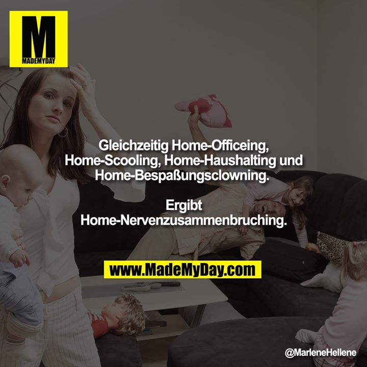 Gleichzeitig Home-Officeing, Home-Scooling, Home-Haushalting und Home-Bespaßungsclowning. <br /> Ergibt Home-Nervenzusammenbruching.