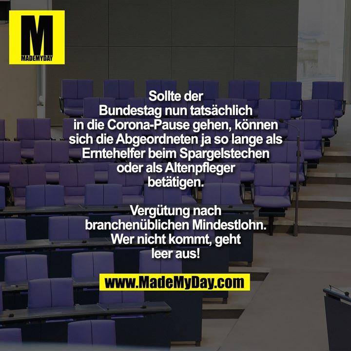 Sollte der Bundestag nun tatsächlich in die Corona-Pause gehen, können sich die Abgeordneten ja so lange als Erntehelfer beim Spargelstechen oder als Altenpfleger betätigen.<br /> Vergütung nach branchenüblichen Mindestlohn.<br /> Wer nicht kommt, geht leer aus!