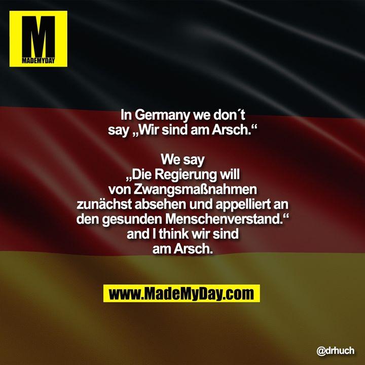 """In Germany we don´t say """"Wir sind am Arsch.""""<br /> We say<br /> """"Die Regierung will von Zwangsmaßnahmen zunächst absehen und appelliert an den gesunden Menschenverstand.""""<br /> and I think wir sind am Arsch."""