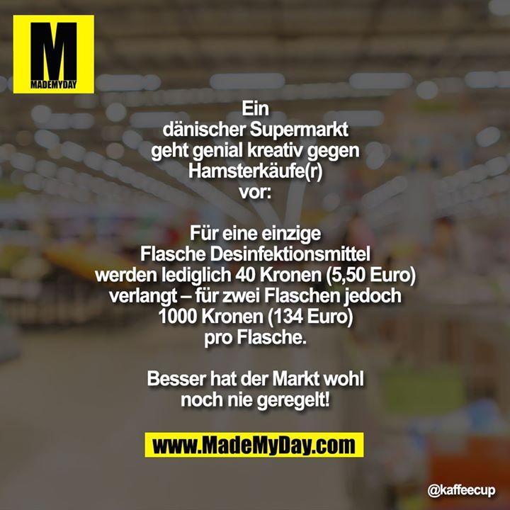 Ein dänischer Supermarkt geht genial kreativ gegen Hamsterkäufe(r) vor:<br /> Für eine einzige Flasche Desinfektionsmittel werden lediglich 40 Kronen (5,50 Euro) verlangt – für zwei Flaschen jedoch 1000 Kronen (134 Euro) pro Flasche.<br /> <br /> Besser hat der Markt wohl noch nie geregelt!