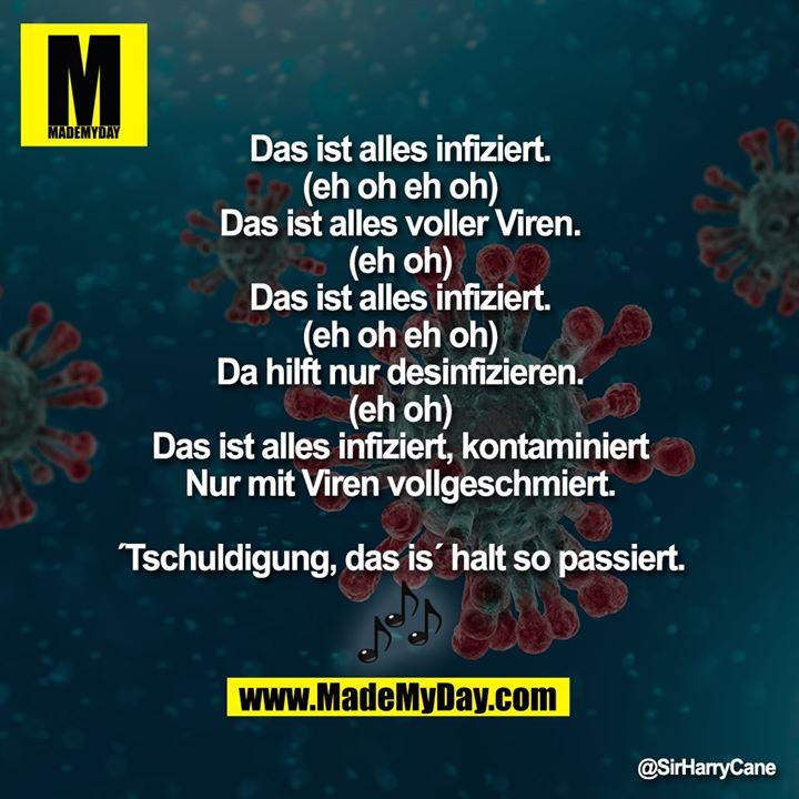 Das ist alles infiziert (eh oh eh oh)<br /> Das ist alles voller Viren (eh oh)<br /> Das ist alles infiziert (eh oh eh oh)<br /> Da hilft nur desinfizieren (eh oh)<br /> Das ist alles infiziert, kontaminiert<br /> Nur mit Viren vollgeschmiert.<br /> ´Tschuldigung, das is´ halt so passiert.