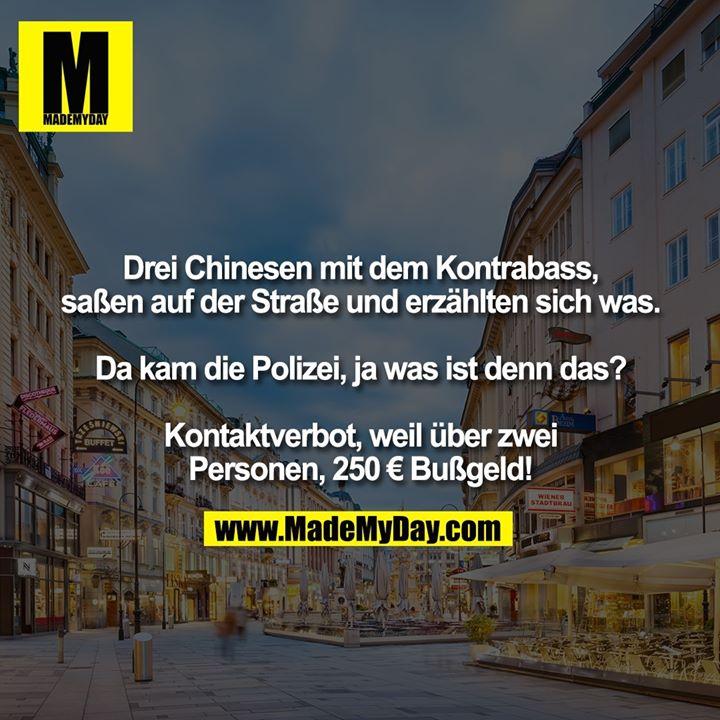 Drei Chinesen mit dem Kontrabass, saßen auf der Straße und erzählten sich was.<br /> <br /> Da kam die Polizei, ja was ist denn das?<br /> <br /> Kontaktverbot, weil über zwei<br /> Personen, 250 € Bußgeld!