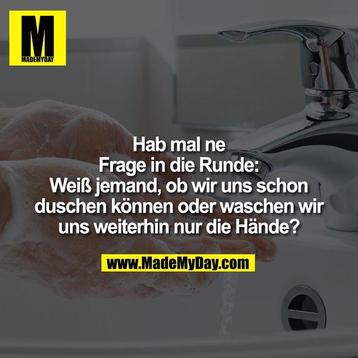 Hab mal ne Frage in die Runde: Weiß jemand, ob wir uns schon duschen können oder waschen wir uns weiterhin nur die Hände?