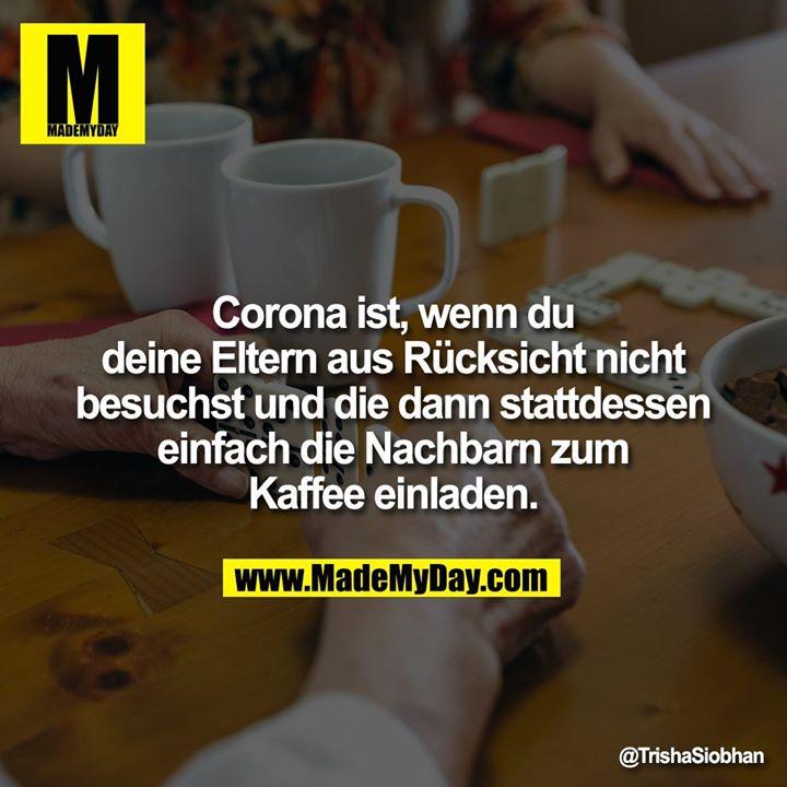 Corona ist, wenn du deine Eltern aus Rücksicht nicht besuchst und die dann stattdessen einfach die Nachbarn zum Kaffee einladen.