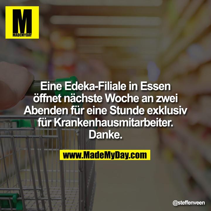 Eine Edeka-Filiale in Essen<br /> öffnet nächste Woche an zwei<br /> Abenden für eine Stunde<br /> exklusiv für Krankenhausmitarbeiter.<br /> Danke.