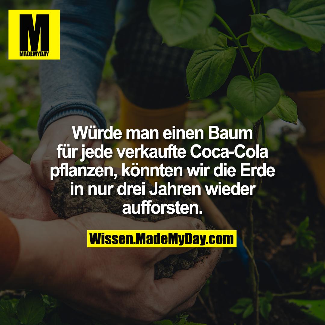 Würde man einen Baum für jede verkaufte Coca-Cola pflanzen,<br /> könnten wir die Erde in nur drei Jahren wieder aufforsten.