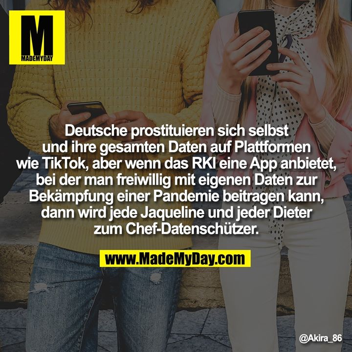 Deutsche prostituieren sich selbst und ihre gesamten Daten auf Plattformen wie TikTok, aber wenn das RKI eine App anbietet, bei der man freiwillig mit eigenen Daten zur Bekämpfung einer Pandemie beitragen kann, dann wird jede Jaqueline und jeder Dieter zum Chef-Datenschützer.