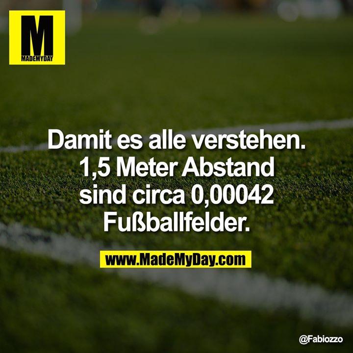 Damit es alle verstehen. 1,5 Meter Abstand sind circa 0,00042 Fußballfelder.