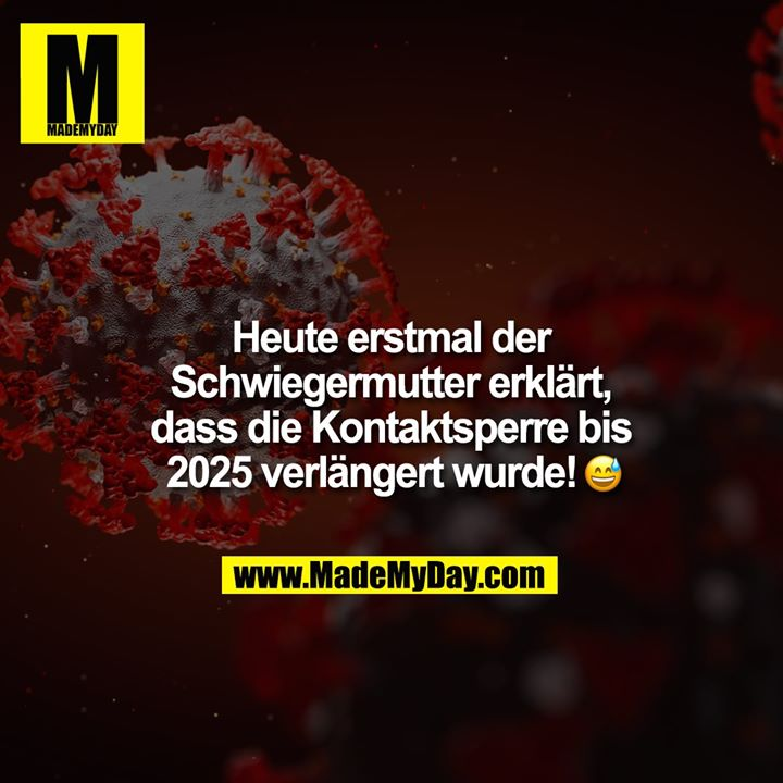 Heute erstmal Schwiegermutter erklärt, dass die Kontaktsperre bis 2025 verlängert wurde! :-D