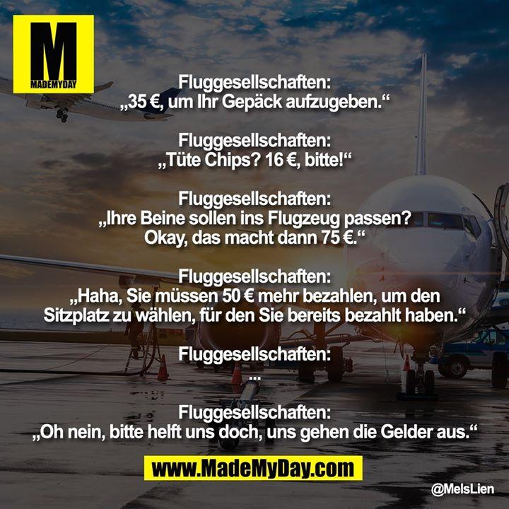 """Fluggesellschaften:<br /> """"35 €, um Ihr Gepäck aufzugeben.""""<br /> <br /> Fluggesellschaften:<br /> """"Tüte Chips? 16 €, bitte!""""<br /> <br /> Fluggesellschaften:<br /> """"Ihre Beine sollen ins Flugzeug passen? Okay, das macht dann 75 €.""""<br /> <br /> Fluggesellschaften:<br /> """"Haha, Sie müssen 50 € mehr bezahlen, um den Sitzplatz zu wählen, für den Sie bereits bezahlt haben.""""<br /> <br /> Fluggesellschaften:<br /> ...<br /> <br /> Fluggesellschaften:<br /> """"Oh nein, bitte helft uns doch, uns gehen die Gelder aus."""""""