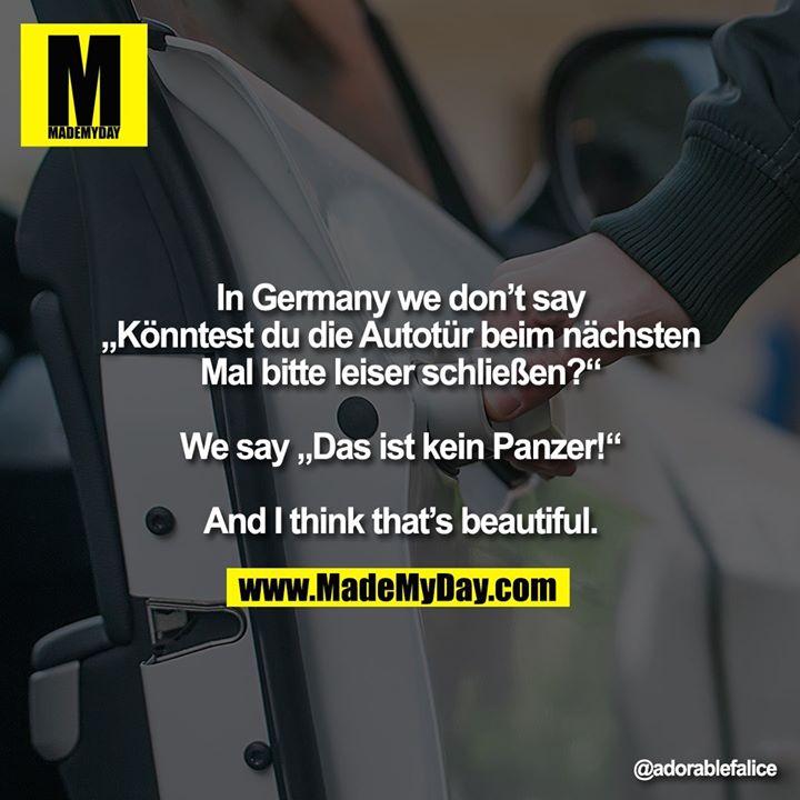 """In Germany we don't say<br /> """"Könntest du die Autotür beim nächsten Mal bitte leiser schließen?""""<br /> <br /> We say """"Das ist kein Panzer!""""<br /> <br /> And I think that's beautiful."""
