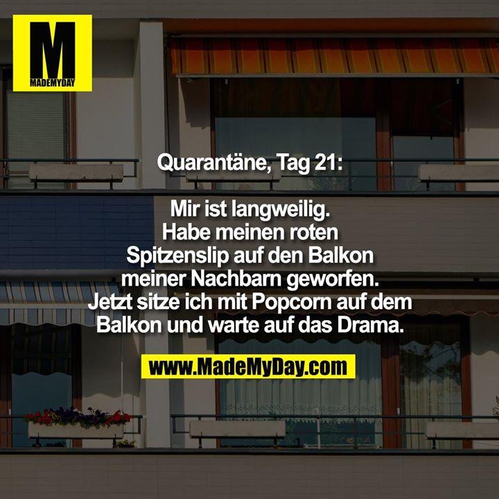 Quarantäne, Tag 21:<br /> Mir ist langweilig. Habe meinen roten Spitzenslip auf den Balkon meiner Nachbarn geworfen. Jetzt sitze ich mit Popcorn auf dem Balkon und warte auf das Drama.