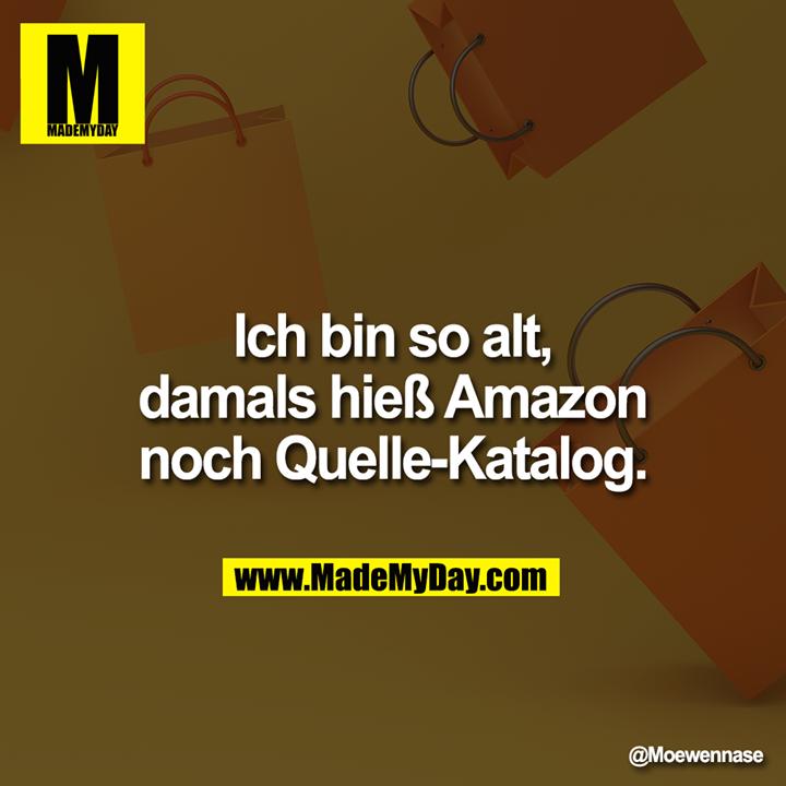 Ich bin so alt, damals hieß Amazon noch Quelle Katalog.