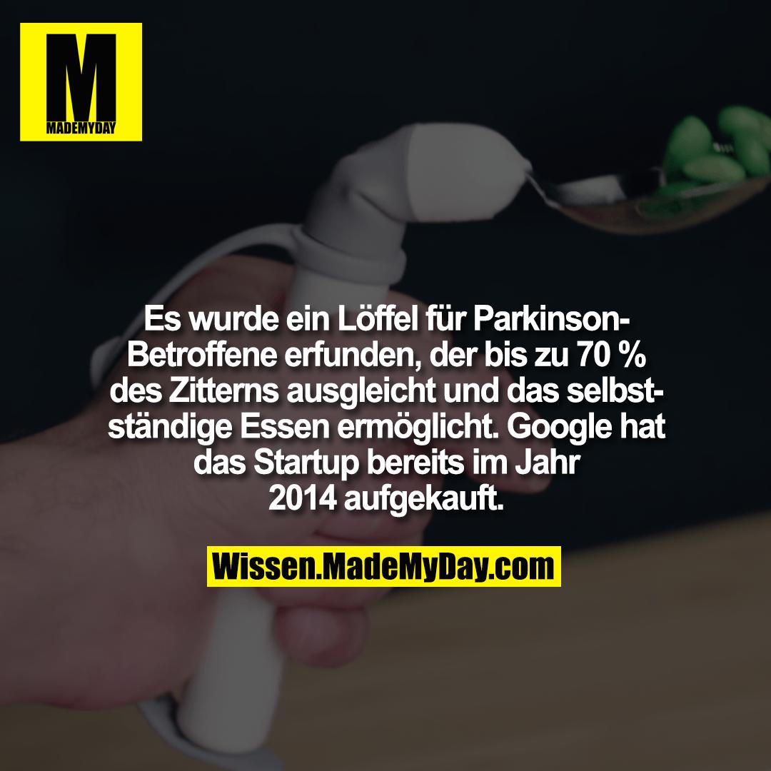 Es ein Löffel für Parkinson-Betroffene erfunden, der bis zu 70 % des Zitterns ausgleicht und das selbstständige Essen ermöglicht. Google hat das Startup bereits im Jahr 2014 aufgekauft.