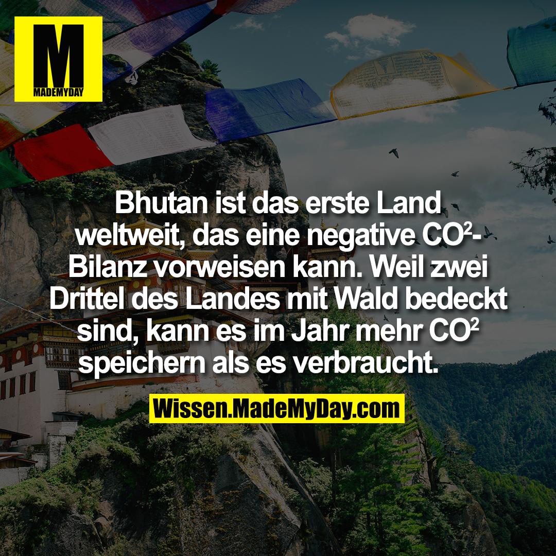 Bhutan ist das erste Land weltweit, das eine negative CO2-Bilanz vorweisen kann. Weil zwei Drittel des Landes mit Wald bedeckt sind, kann es im Jahr mehr CO2 speichern als es verbraucht.