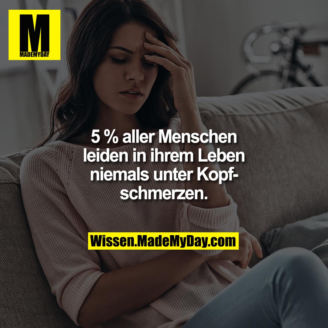 5 % aller Menschen leiden in ihrem Leben niemals unter Kopfschmerzen.