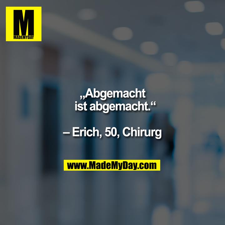 """""""Abgemacht ist abgemacht.""""  – Erich, 50, Chirurg"""