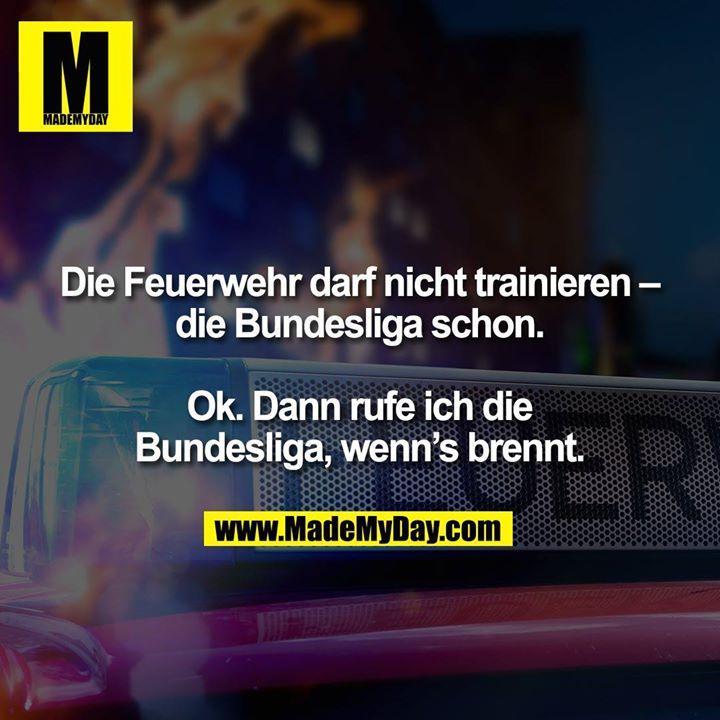 Die Feuerwehr darf nicht trainieren – die Bundesliga schon.<br /> <br /> Ok. Dann rufe ich die<br /> Bundesliga, wenn's brennt.