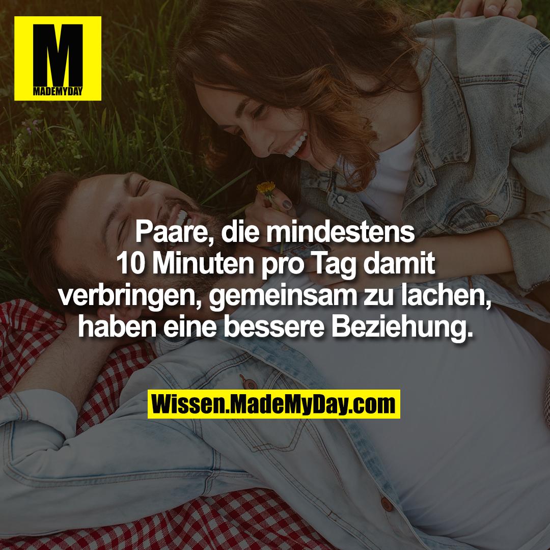 Paare, die mindestens 10 Minuten pro Tag damit verbringen, gemeinsam zu lachen, haben eine bessere Beziehung.