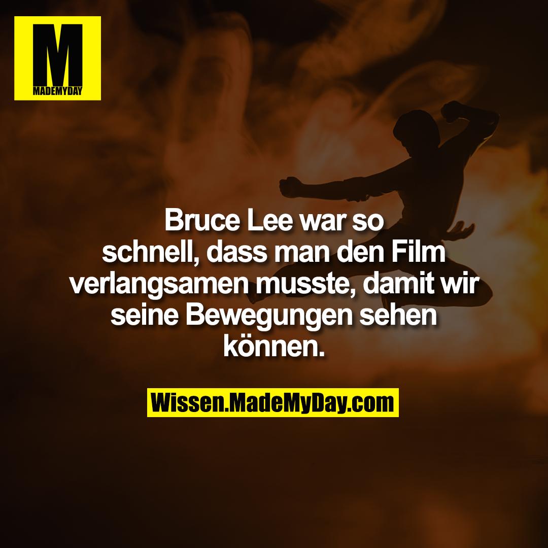 Bruce Lee war so schnell, dass man den Film verlangsamen musste, damit wir seine Bewegungen sehen können.