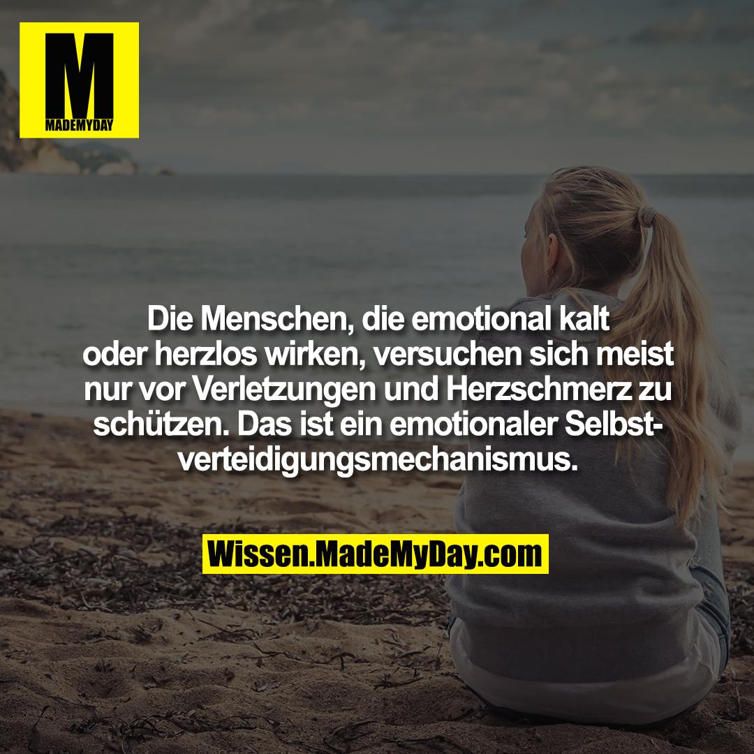 Die Menschen, die emotional kalt oder herzlos wirken, versuchen sich meist nur vor Verletzungen und Herzschmerz zu schützen. Das ist ein emotionaler Selbstverteidigungsmechanismus.
