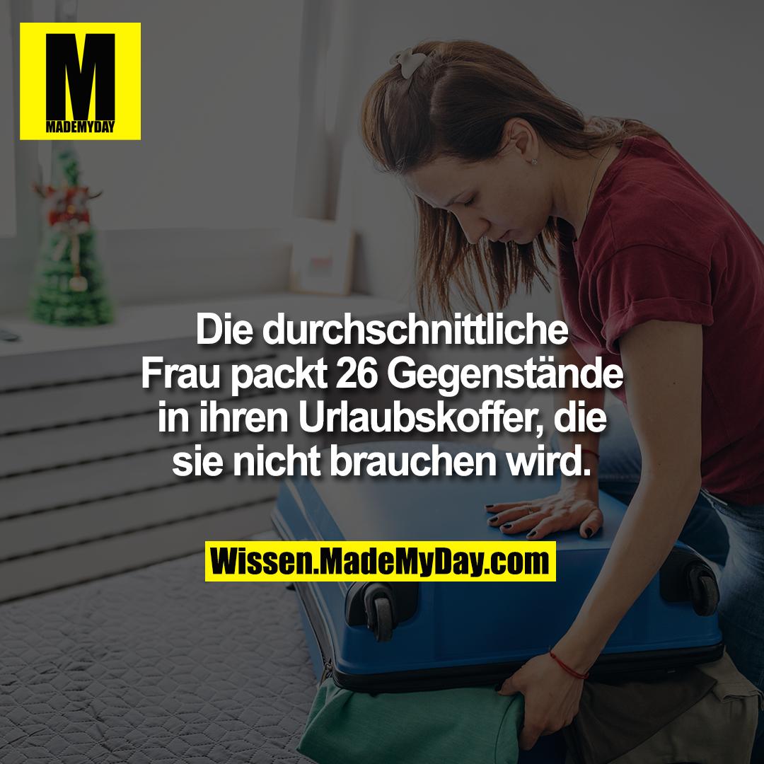 Die durchschnittliche Frau packt 26 Gegenstände in ihren Urlaubskoffer, die sie nicht brauchen wird.