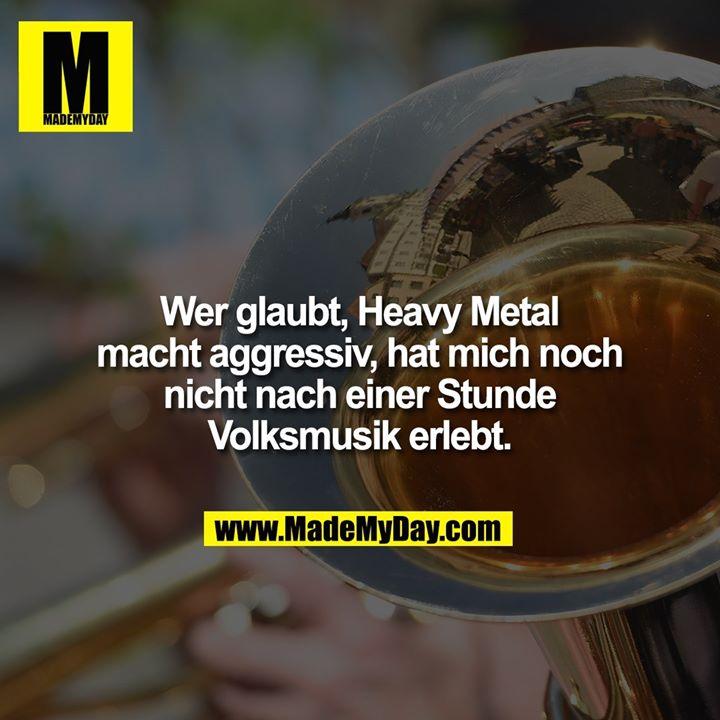 Wer glaubt, Heavy Metal macht aggressiv, hat mich noch nicht nach einer Stunde Volksmusik erlebt.