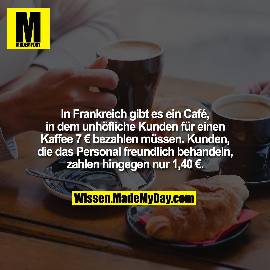 In Frankreich gibt es ein Café, in dem unhöfliche Kunden für einen Kaffee 7 € bezahlen müssen. Kunden, die das Personal freundlich behandeln, zahlen hingegen nur 1,40 €.