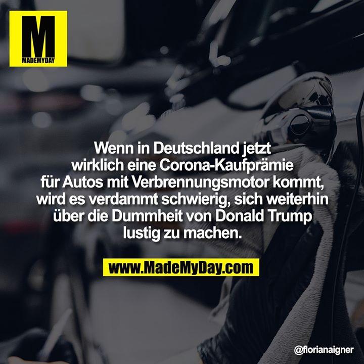 Wenn in Deutschland jetzt wirklich eine Corona-Kaufprämie für Autos mit Verbrennungsmotor kommt, wird es verdammt schwierig, sich weiterhin über die Dummheit von Donald Trump lustig zu machen.