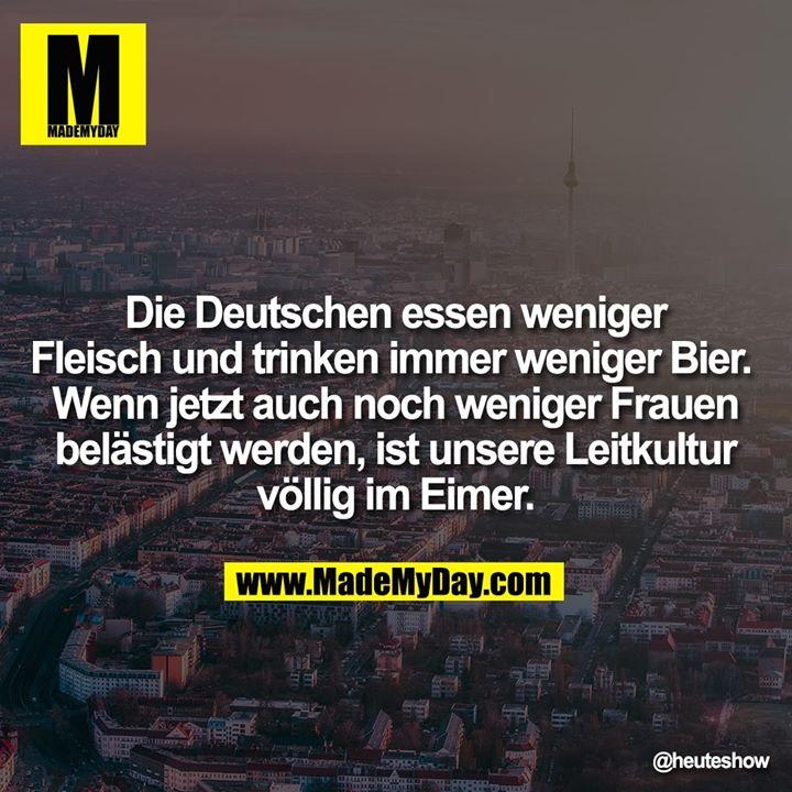 Die Deutschen essen weniger Fleisch und trinken immer weniger Bier. <br /> Wenn jetzt auch noch weniger Frauen belästigt werden, ist unsere Leitkultur völlig im Eimer.