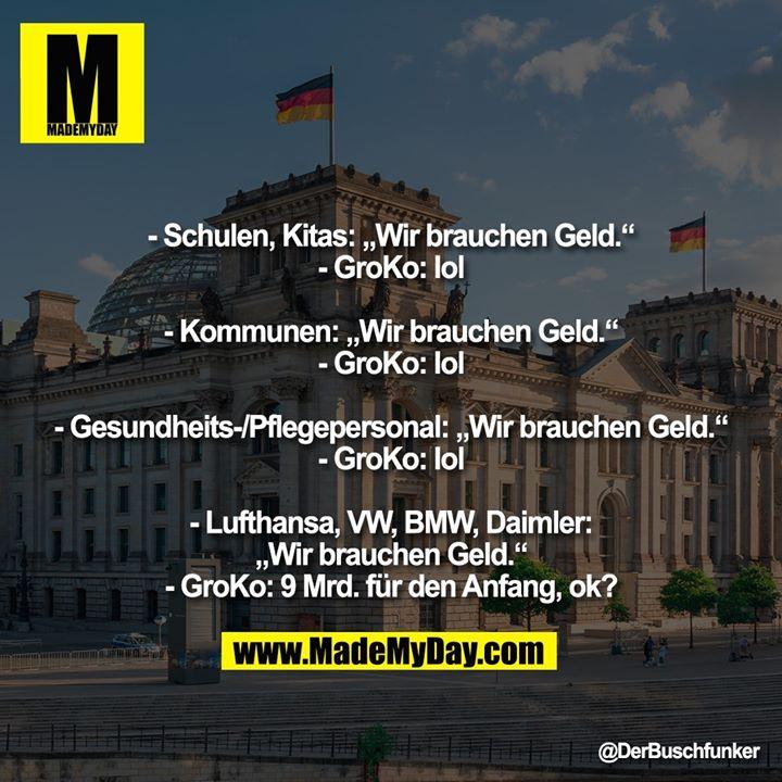 """- Schulen, Kitas: """"Wir brauchen Geld.""""<br /> - GroKo: lol<br /> <br /> - Kommunen: """"Wir brauchen Geld.""""<br /> - GroKo: lol<br /> <br /> - Gesundheits-/Pflegepersonal: """"Wir brauchen Geld.""""<br /> - GroKo: lol<br /> <br /> - Lufthansa, VW, BMW, Daimler: """"Wir brauchen Geld.""""<br /> - GroKo: 9 Mrd. für den Anfang, ok?"""