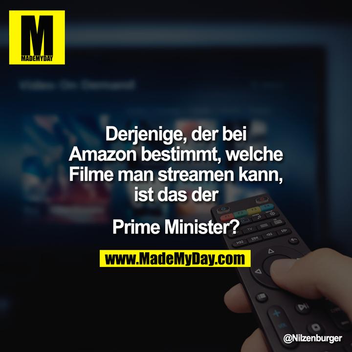 Derjenige, der bei Amazon bestimmt, welche Filme man streamen kann, ist das der<br /> <br /> Prime Minister?