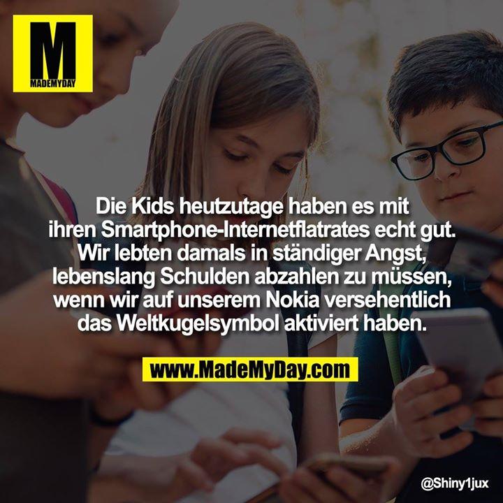 Die Kids heutzutage haben es mit ihren Smartphone-Internetflatrates echt gut.<br /> Wir lebten damals in ständiger Angst, lebenslang Schulden abzahlen zu müssen, wenn wir auf unserem Nokia versehentlich das Weltkugelsymbol aktiviert haben.