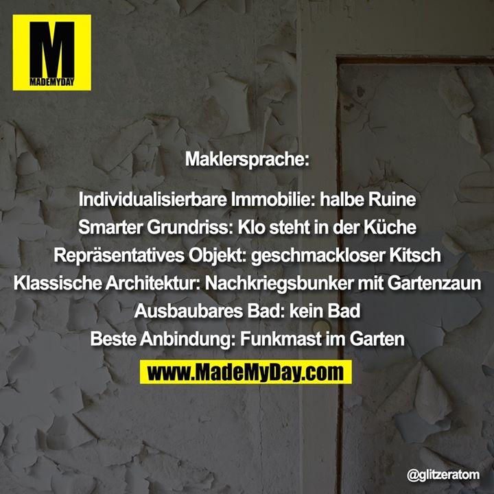 Maklersprache:<br /> <br /> Individualisierbare Immobilie: halbe Ruine<br /> <br /> Smarter Grundriss: Klo steht in der Küche<br /> <br /> Repräsentatives Objekt: geschmackloser Kitsch<br /> <br /> Klassische Architektur: Nachkriegsbunker mit Gartenzaun<br /> <br /> Ausbaubares Bad: kein Bad<br /> <br /> Beste Anbindung: Funkmast im Garten