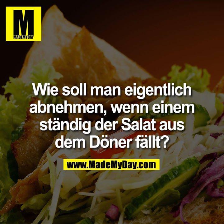 Wie soll man eigentlich abnehmen, wenn einem ständig der Salat aus dem Döner fällt?