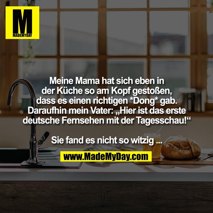 """Meine Mama hat sich eben in<br /> der Küche so am Kopf gestoßen, dass es einen richtigen *Dong* gab.<br /> Daraufhin mein Vater: """"Hier ist das erste deutsche Fernsehen mit der Tagesschau!""""<br /> <br /> Sie fand es nicht so witzig ..."""