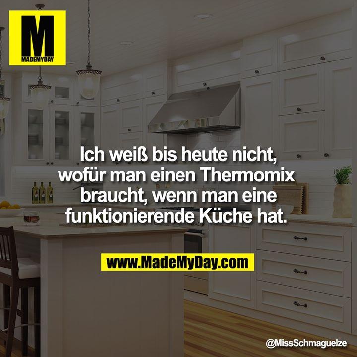 Ich weiß bis heute nicht, wofür man einen Thermomix braucht, wenn man eine funktionierende Küche hat.
